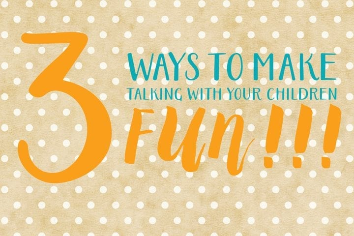 3 ways to make talking with your children fun