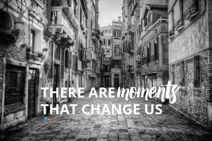 There are Moments that Change Us