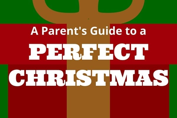 A parents guide to making Christmas perfect–seriously!
