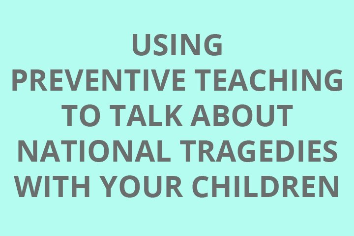 Using Preventive Teaching to talk with your children about national tragedies